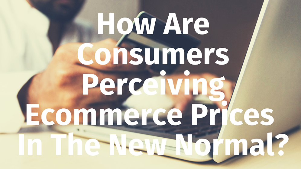 How Are Consumers Perceiving Ecommerce Prices In The New Normal_